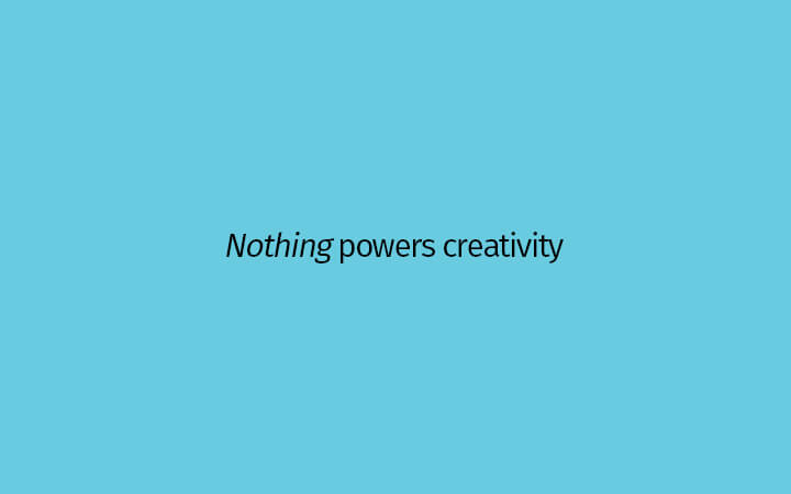 Nothing powers creativity