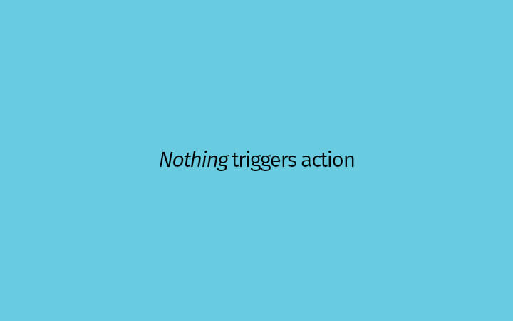Nothing triggers action