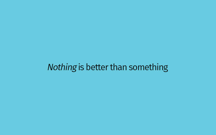 Nothing is better than something